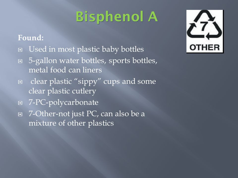 Found: Used in most plastic baby bottles 5-gallon water bottles, sports bottles, metal food can liners clear plastic sippy cups and some clear plastic cutlery 7-PC-polycarbonate 7-Other-not just PC, can also be a mixture of other plastics Bisphenol A