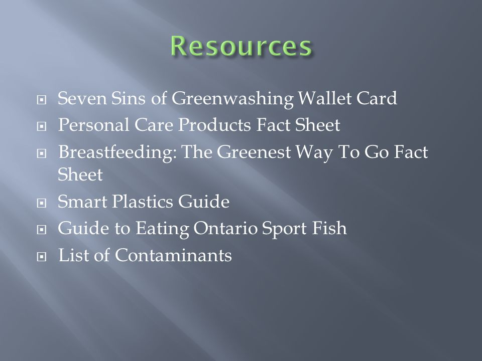 Seven Sins of Greenwashing Wallet Card Personal Care Products Fact Sheet Breastfeeding: The Greenest Way To Go Fact Sheet Smart Plastics Guide Guide to Eating Ontario Sport Fish List of Contaminants
