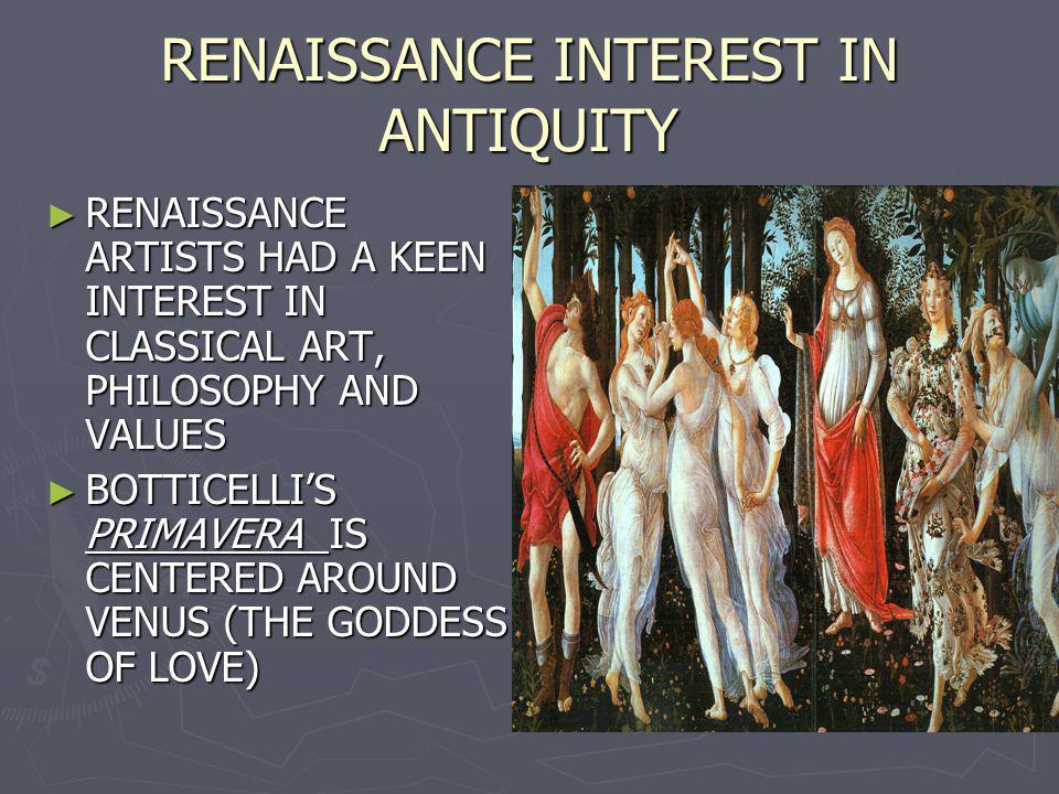 RENAISSANCE INTEREST IN ANTIQUITY RENAISSANCE ARTISTS HAD A KEEN INTEREST IN CLASSICAL ART, PHILOSOPHY AND VALUES RENAISSANCE ARTISTS HAD A KEEN INTER