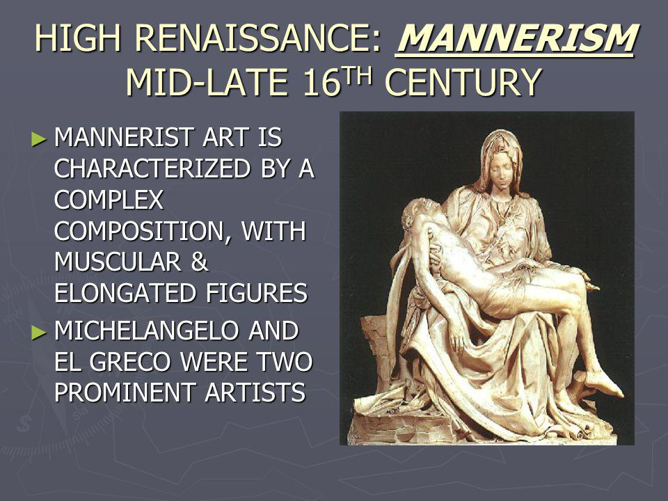 HIGH RENAISSANCE: MANNERISM MID-LATE 16 TH CENTURY MANNERIST ART IS CHARACTERIZED BY A COMPLEX COMPOSITION, WITH MUSCULAR & ELONGATED FIGURES MANNERIS