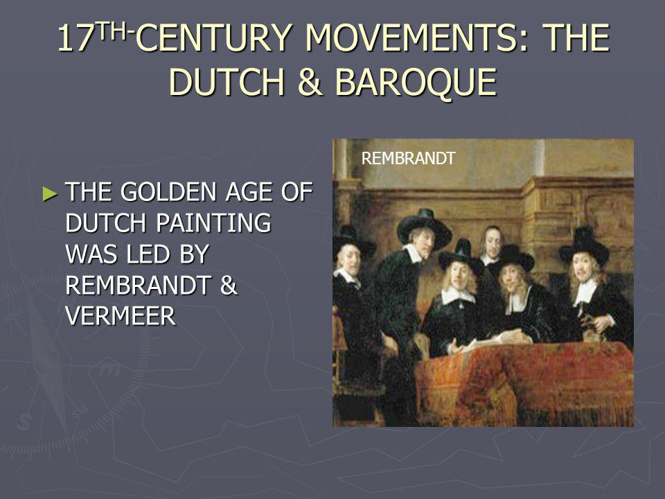 17 TH- CENTURY MOVEMENTS: THE DUTCH & BAROQUE THE GOLDEN AGE OF DUTCH PAINTING WAS LED BY REMBRANDT & VERMEER THE GOLDEN AGE OF DUTCH PAINTING WAS LED BY REMBRANDT & VERMEER REMBRANDT