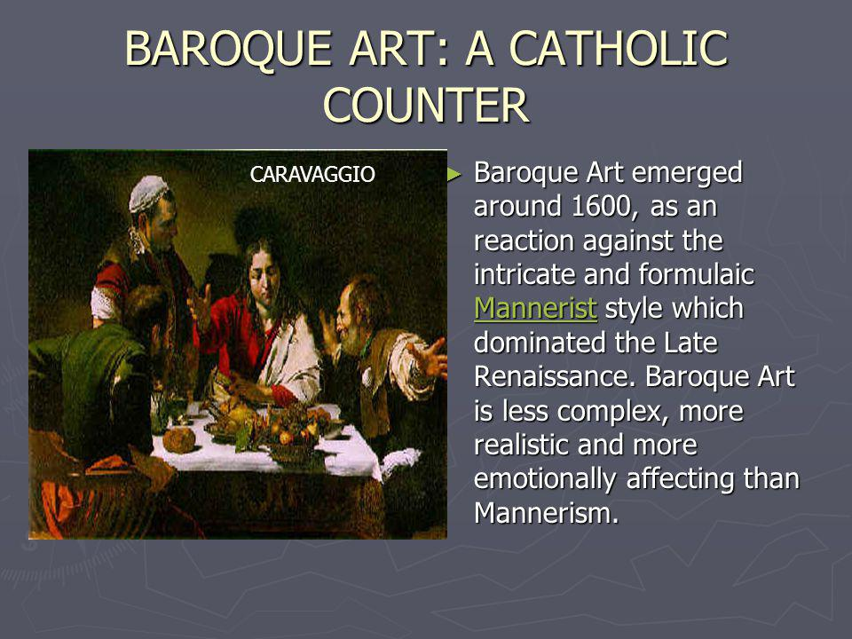 BAROQUE ART: A CATHOLIC COUNTER Baroque Art emerged around 1600, as an reaction against the intricate and formulaic Mannerist style which dominated th