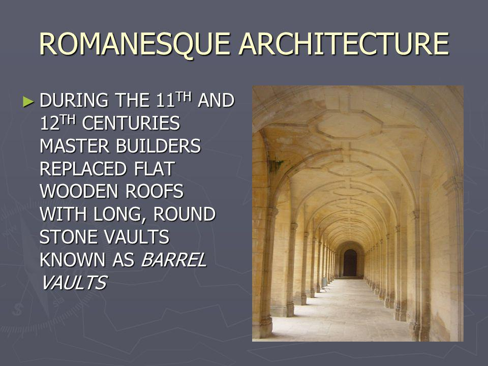 ROMANESQUE ARCHITECTURE DURING THE 11 TH AND 12 TH CENTURIES MASTER BUILDERS REPLACED FLAT WOODEN ROOFS WITH LONG, ROUND STONE VAULTS KNOWN AS BARREL