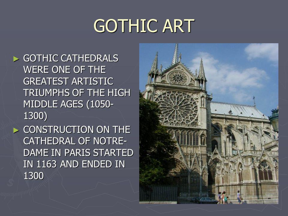 GOTHIC ART GOTHIC CATHEDRALS WERE ONE OF THE GREATEST ARTISTIC TRIUMPHS OF THE HIGH MIDDLE AGES (1050- 1300) GOTHIC CATHEDRALS WERE ONE OF THE GREATES