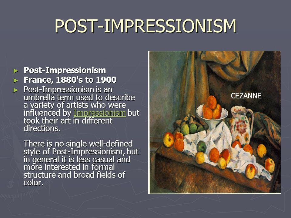 POST-IMPRESSIONISM Post-Impressionism Post-Impressionism France, 1880 s to 1900 France, 1880 s to 1900 Post-Impressionism is an umbrella term used to describe a variety of artists who were influenced by Impressionism but took their art in different directions.
