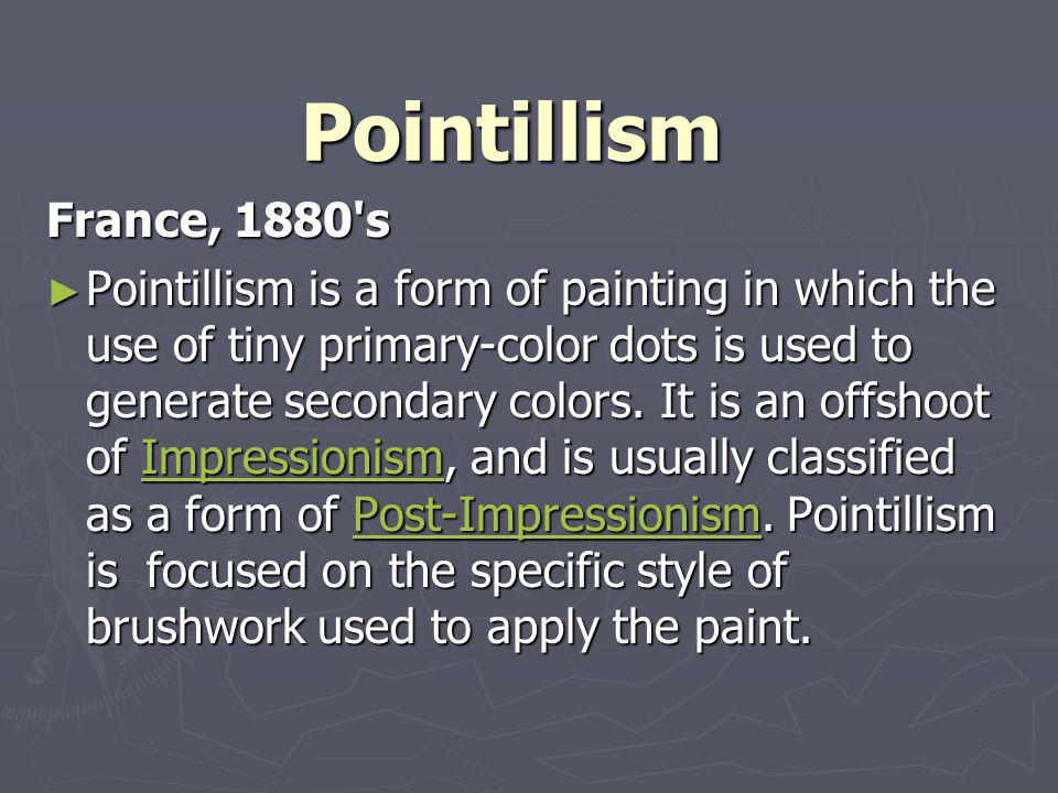 Pointillism France, 1880's Pointillism is a form of painting in which the use of tiny primary-color dots is used to generate secondary colors. It is a