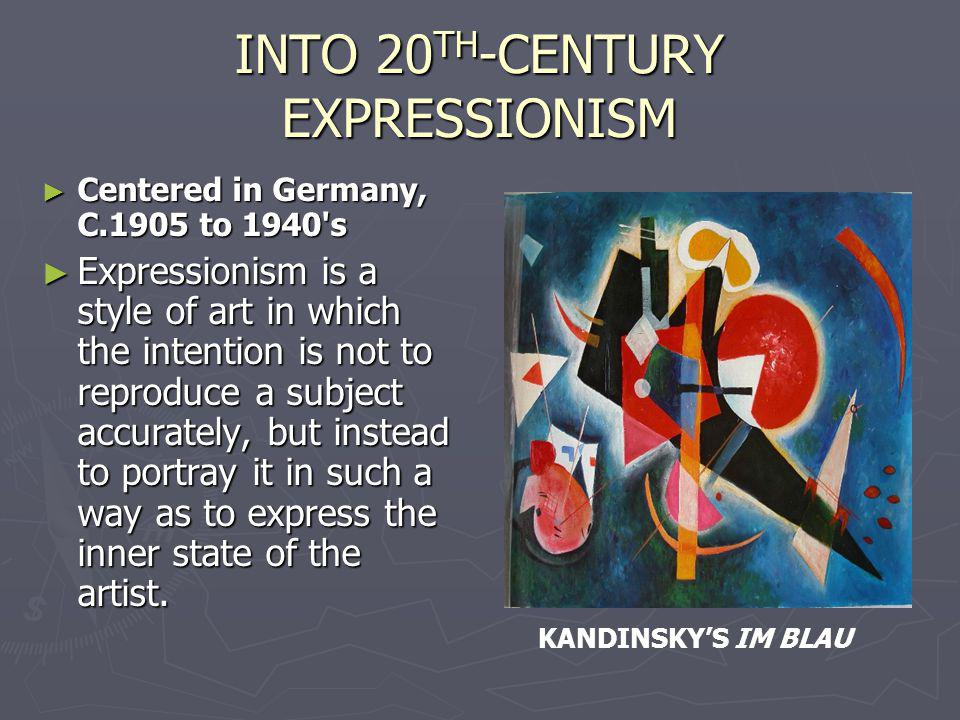 INTO 20 TH -CENTURY EXPRESSIONISM Centered in Germany, C.1905 to 1940 s Centered in Germany, C.1905 to 1940 s Expressionism is a style of art in which the intention is not to reproduce a subject accurately, but instead to portray it in such a way as to express the inner state of the artist.