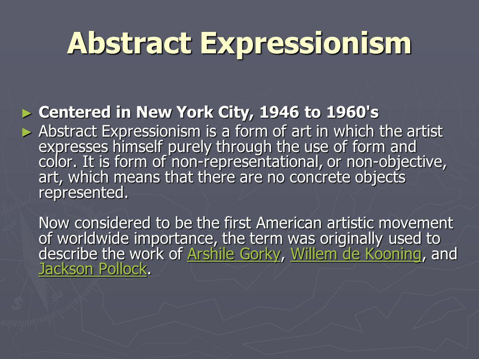 Abstract Expressionism Centered in New York City, 1946 to 1960 s Centered in New York City, 1946 to 1960 s Abstract Expressionism is a form of art in which the artist expresses himself purely through the use of form and color.