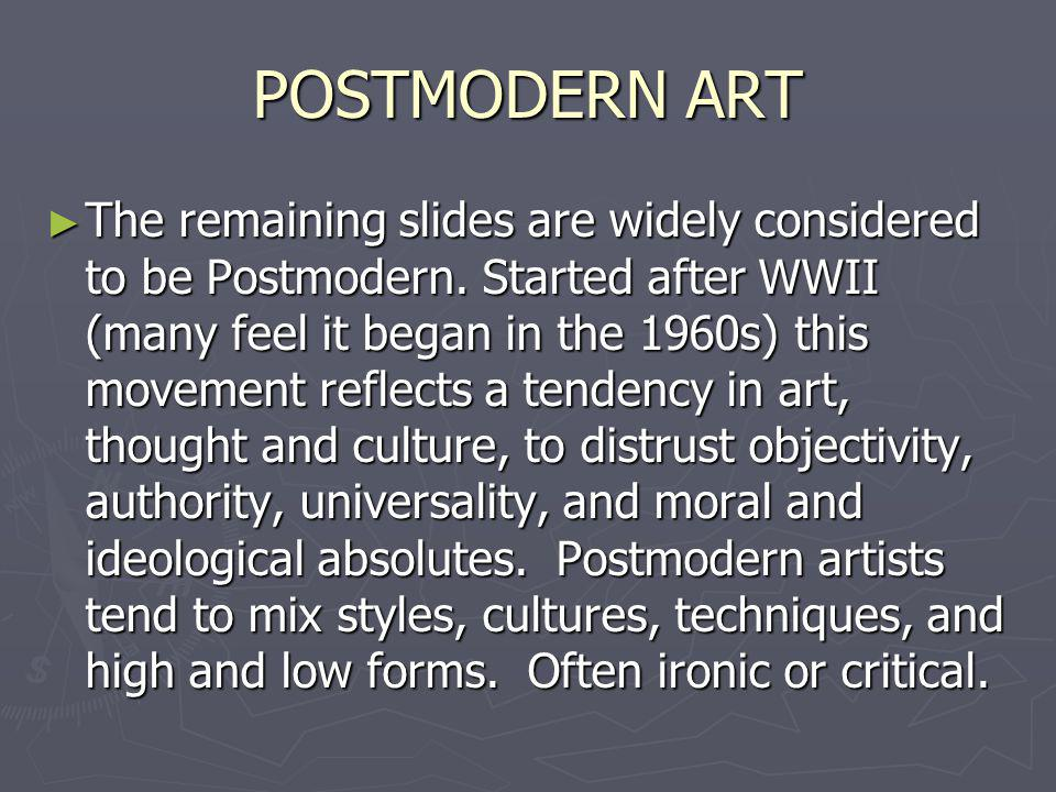 POSTMODERN ART The remaining slides are widely considered to be Postmodern. Started after WWII (many feel it began in the 1960s) this movement reflect