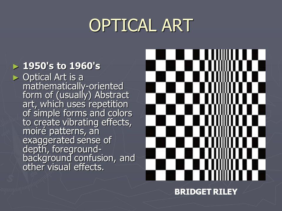 OPTICAL ART 1950's to 1960's 1950's to 1960's Optical Art is a mathematically-oriented form of (usually) Abstract art, which uses repetition of simple