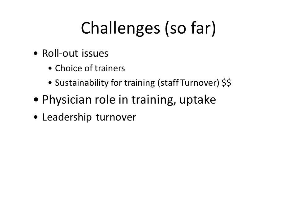 Challenges (so far) Roll-out issues Choice of trainers Sustainability for training (staff Turnover) $$ Physician role in training, uptake Leadership turnover