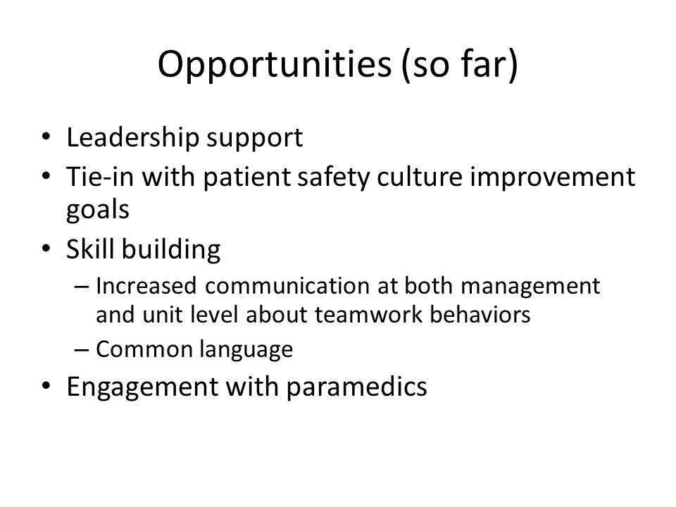 Opportunities (so far) Leadership support Tie-in with patient safety culture improvement goals Skill building – Increased communication at both management and unit level about teamwork behaviors – Common language Engagement with paramedics