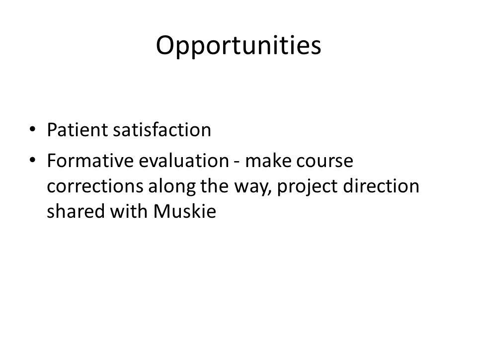 Opportunities Patient satisfaction Formative evaluation - make course corrections along the way, project direction shared with Muskie