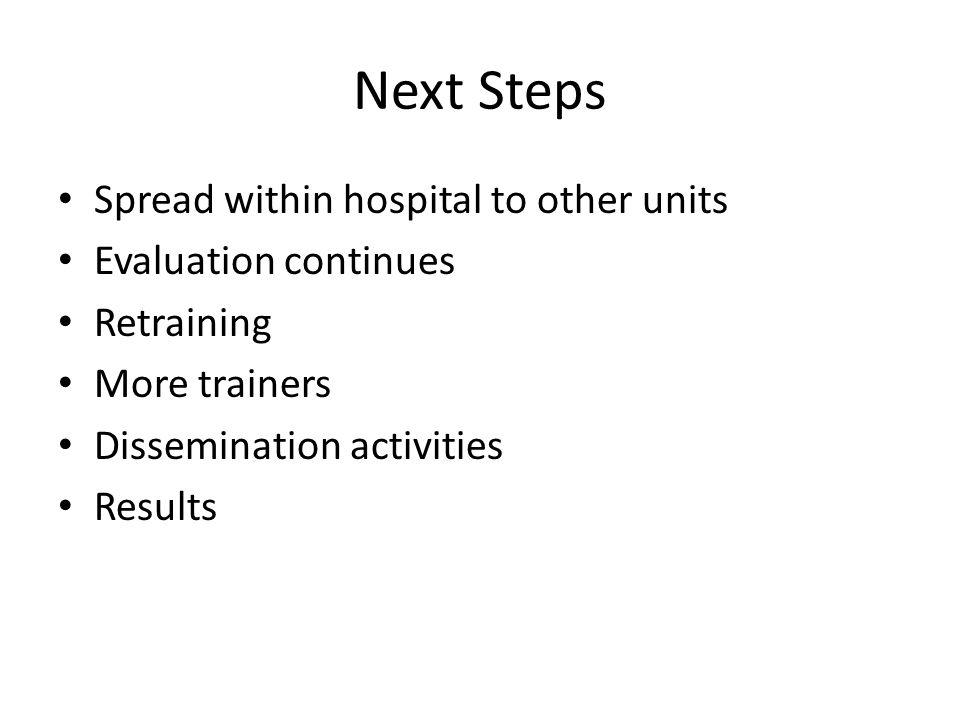 Next Steps Spread within hospital to other units Evaluation continues Retraining More trainers Dissemination activities Results
