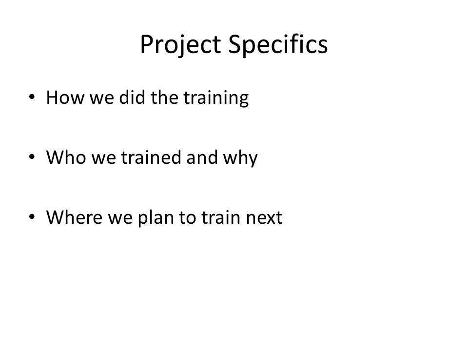 Project Specifics How we did the training Who we trained and why Where we plan to train next