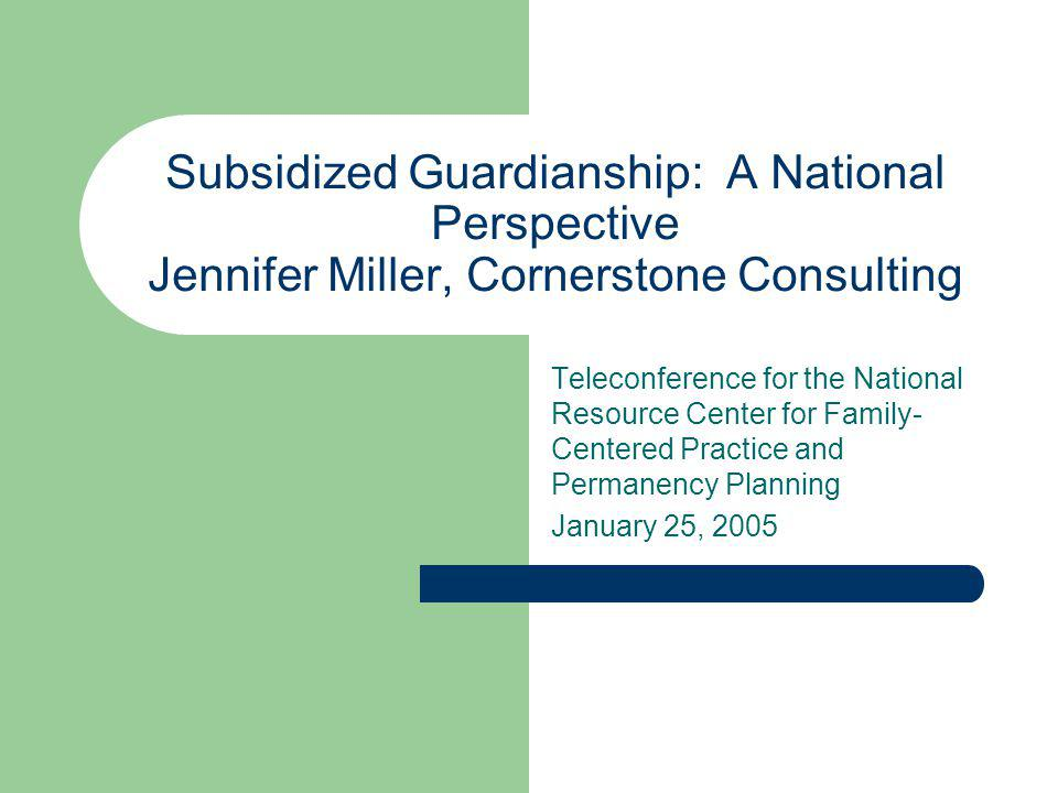 Subsidized Guardianship: A National Perspective Jennifer Miller, Cornerstone Consulting Teleconference for the National Resource Center for Family- Ce