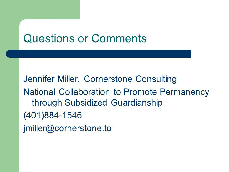 Questions or Comments Jennifer Miller, Cornerstone Consulting National Collaboration to Promote Permanency through Subsidized Guardianship (401)884-1546 jmiller@cornerstone.to