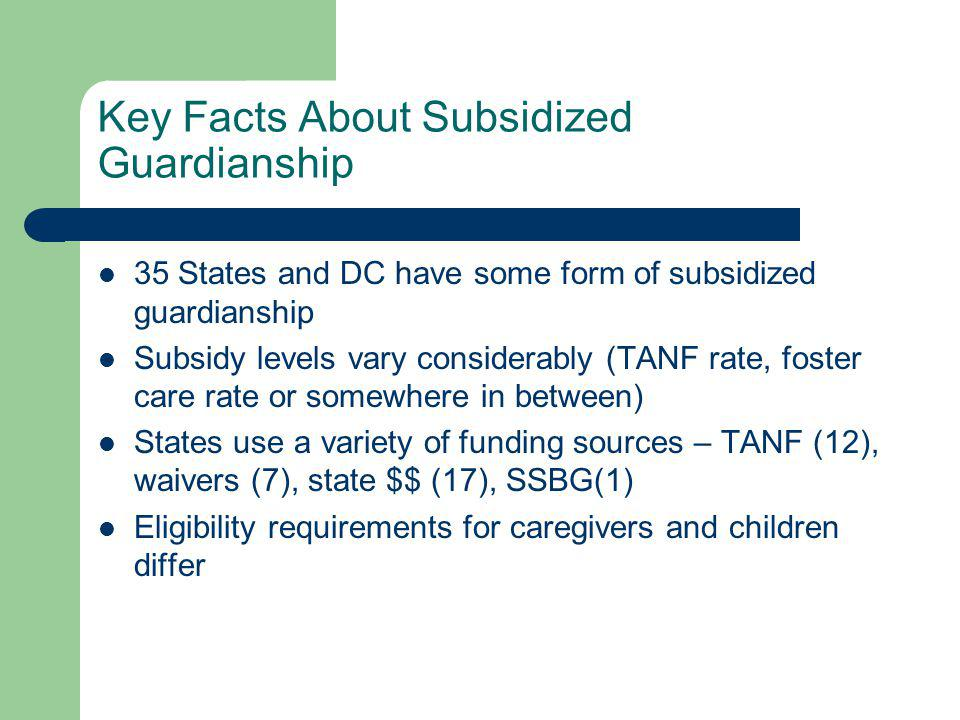 Best Practices Related to Subsidized Guardianship Fully integrated and valued in the permanency continuum Benefits that are consistent with adoption assistance – subsidy, legal fees, post permanency supports, subsidized guardianship agreement Rule out return home and adoption Educate caseworkers, attorneys and courts