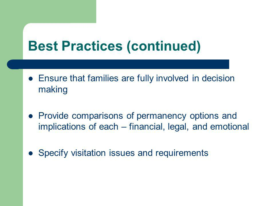 Best Practices (continued) Ensure that families are fully involved in decision making Provide comparisons of permanency options and implications of ea