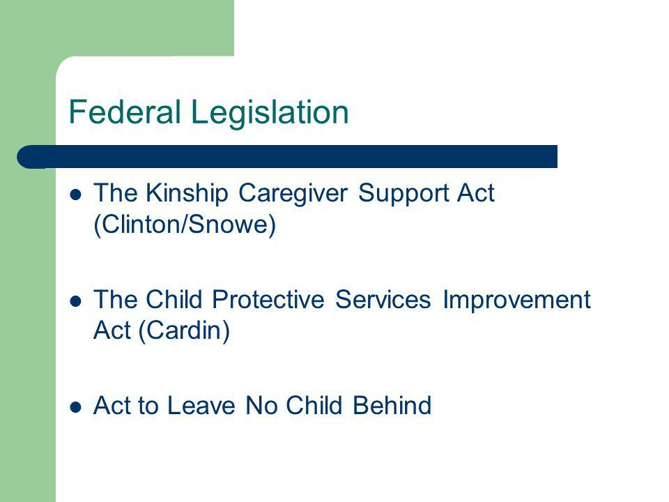 Federal Legislation The Kinship Caregiver Support Act (Clinton/Snowe) The Child Protective Services Improvement Act (Cardin) Act to Leave No Child Beh