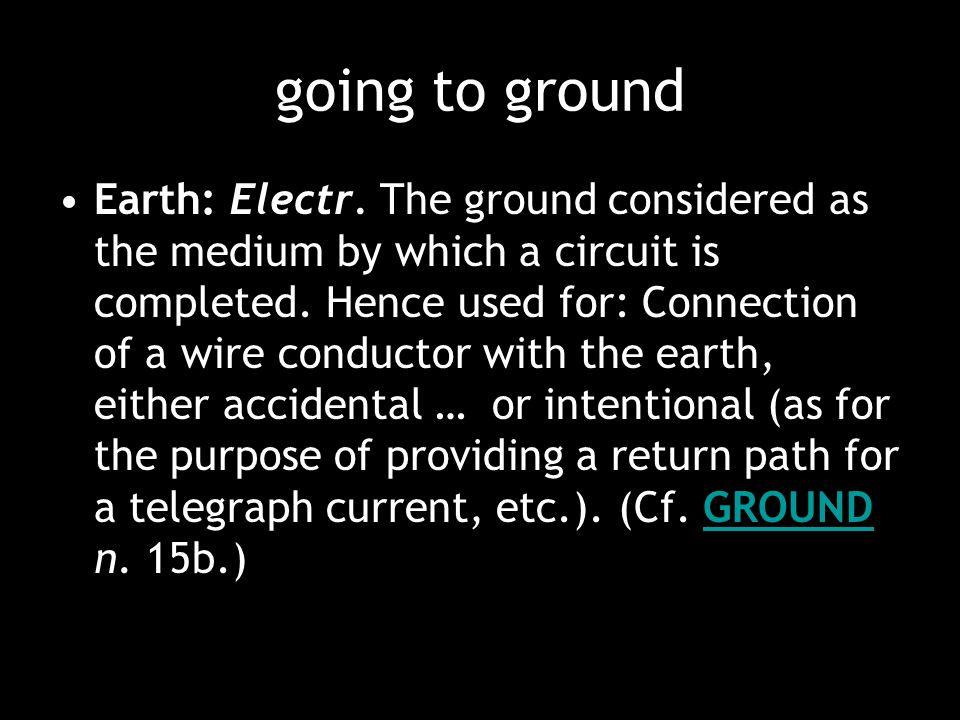 Earth: Electr. The ground considered as the medium by which a circuit is completed. Hence used for: Connection of a wire conductor with the earth, eit