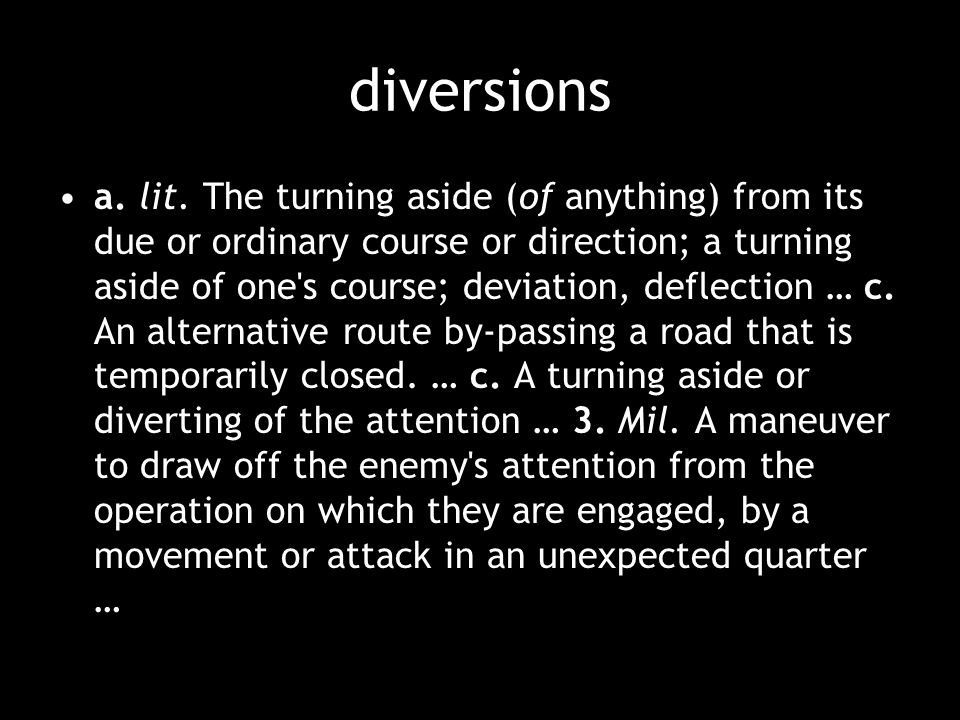 diversions a. lit. The turning aside (of anything) from its due or ordinary course or direction; a turning aside of one's course; deviation, deflectio