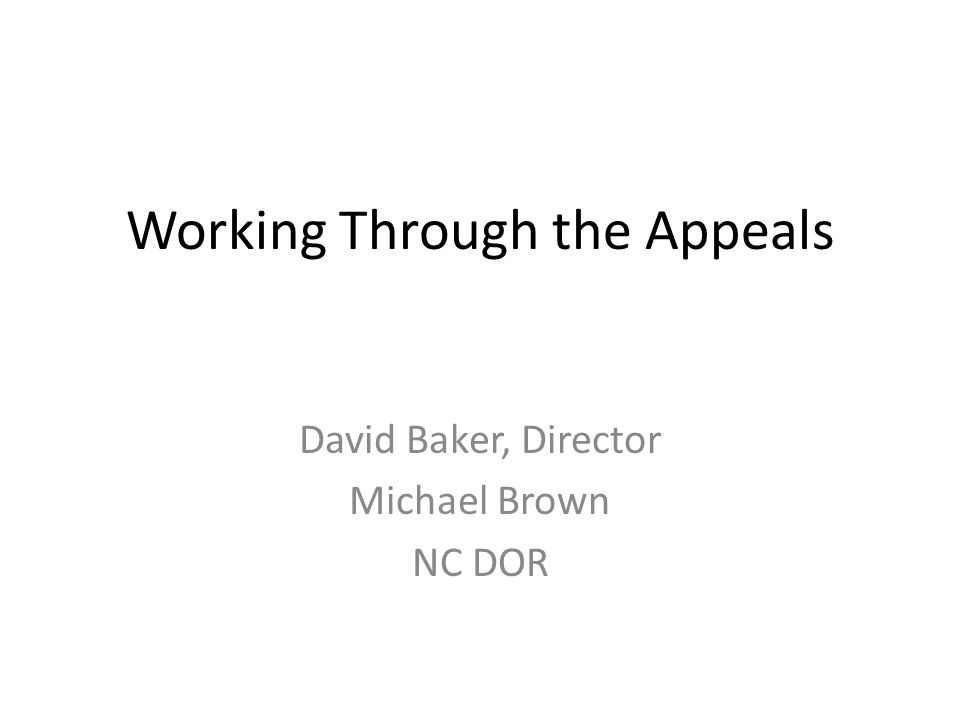 Working Through the Appeals David Baker, Director Michael Brown NC DOR