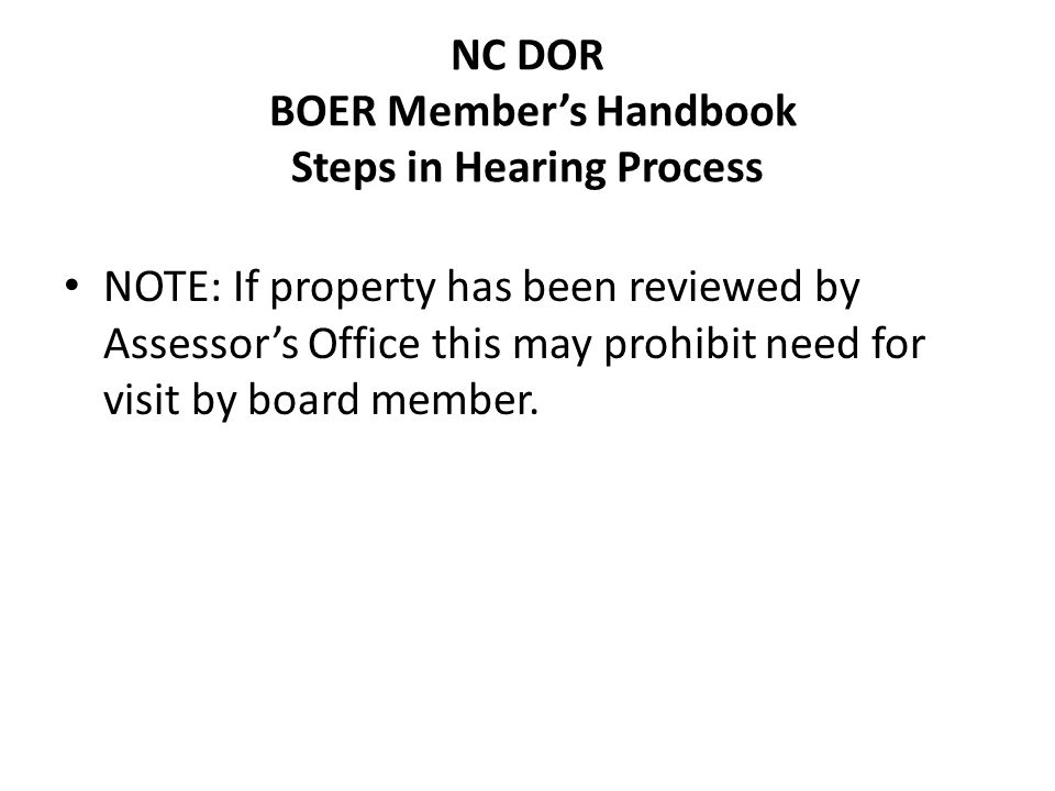 NC DOR BOER Members Handbook Steps in Hearing Process NOTE: If property has been reviewed by Assessors Office this may prohibit need for visit by board member.