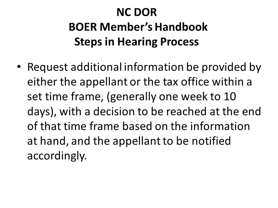 NC DOR BOER Members Handbook Steps in Hearing Process Request additional information be provided by either the appellant or the tax office within a set time frame, (generally one week to 10 days), with a decision to be reached at the end of that time frame based on the information at hand, and the appellant to be notified accordingly.