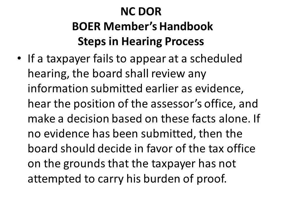 NC DOR BOER Members Handbook Steps in Hearing Process If a taxpayer fails to appear at a scheduled hearing, the board shall review any information submitted earlier as evidence, hear the position of the assessors office, and make a decision based on these facts alone.