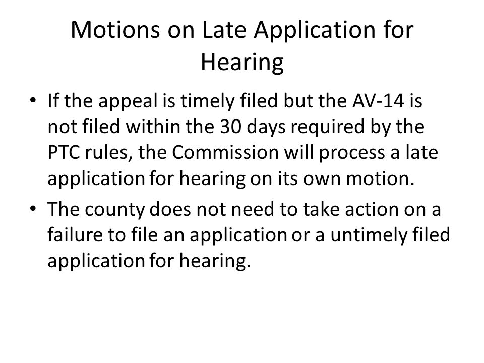 Motions on Late Application for Hearing If the appeal is timely filed but the AV-14 is not filed within the 30 days required by the PTC rules, the Commission will process a late application for hearing on its own motion.