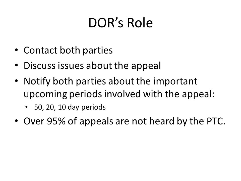 DORs Role Contact both parties Discuss issues about the appeal Notify both parties about the important upcoming periods involved with the appeal: 50, 20, 10 day periods Over 95% of appeals are not heard by the PTC.