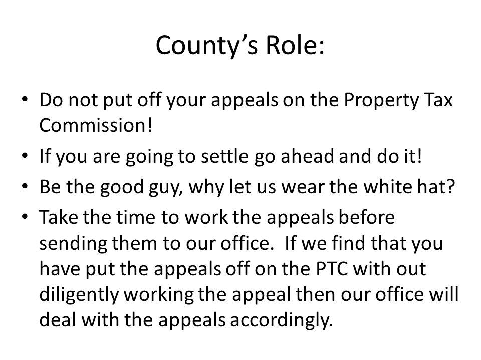 Countys Role: Do not put off your appeals on the Property Tax Commission.