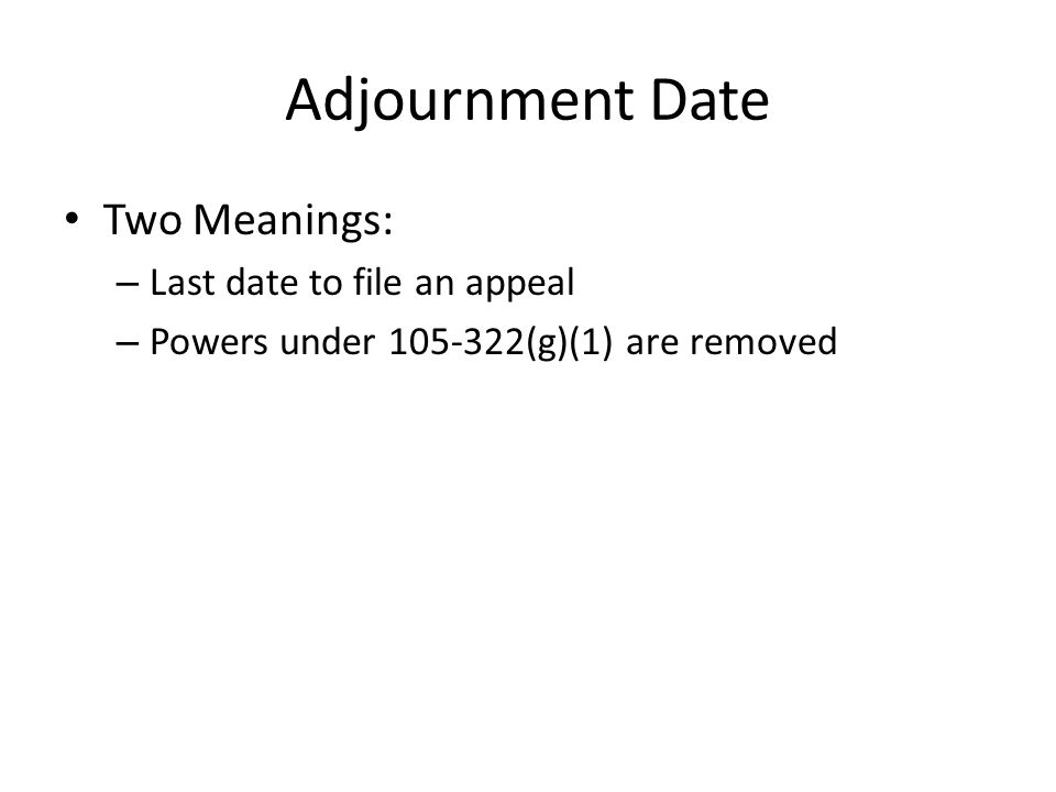 Adjournment Date Two Meanings: – Last date to file an appeal – Powers under 105-322(g)(1) are removed