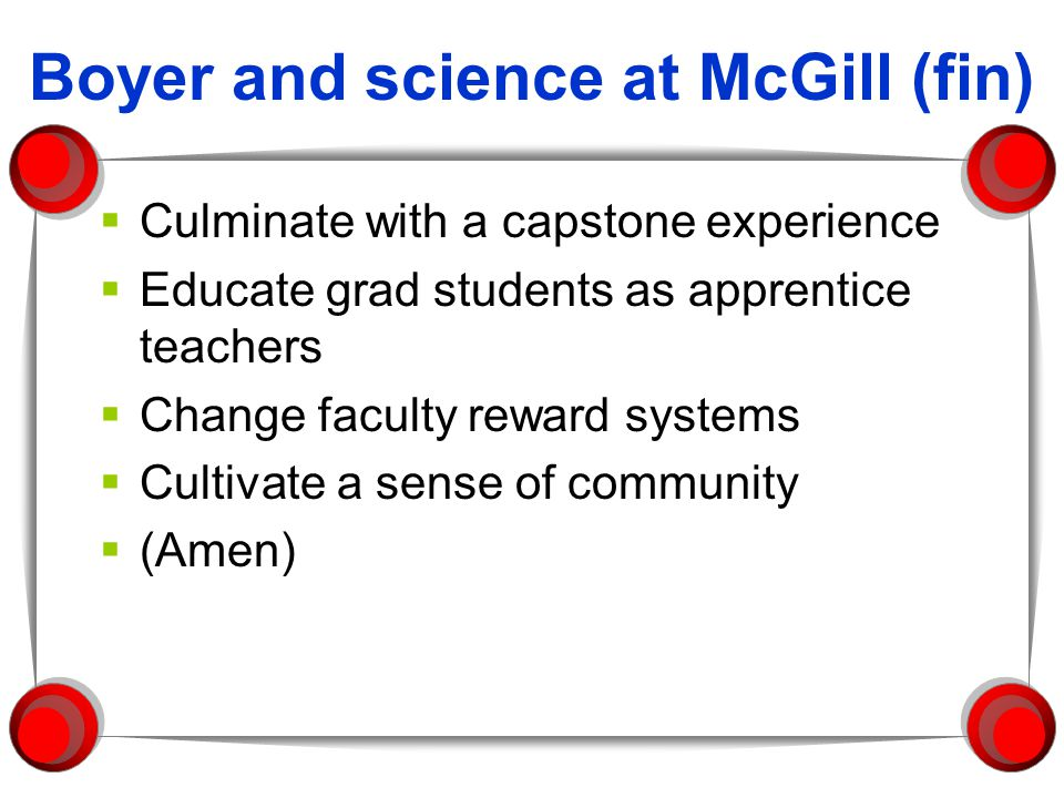 Boyer and science at McGill (fin) Culminate with a capstone experience Educate grad students as apprentice teachers Change faculty reward systems Cultivate a sense of community (Amen)