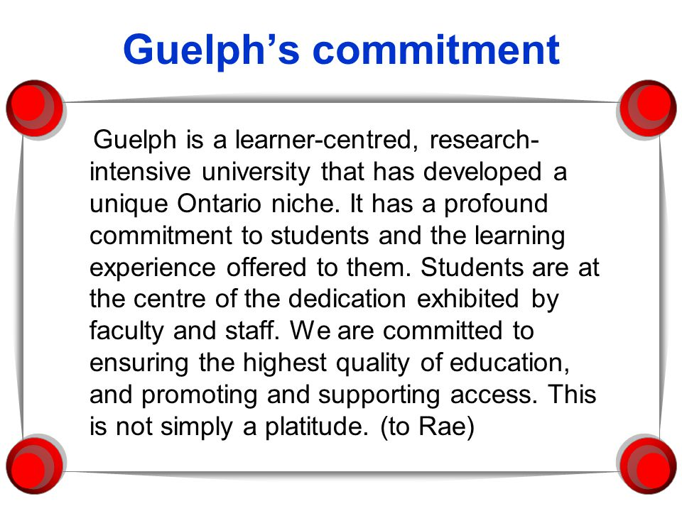 Guelphs commitment Guelph is a learner-centred, research- intensive university that has developed a unique Ontario niche. It has a profound commitment