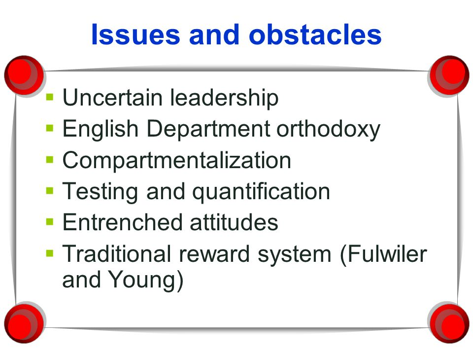 Issues and obstacles Uncertain leadership English Department orthodoxy Compartmentalization Testing and quantification Entrenched attitudes Traditiona