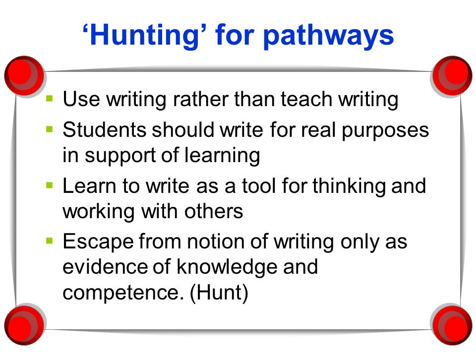 Hunting for pathways Use writing rather than teach writing Students should write for real purposes in support of learning Learn to write as a tool for thinking and working with others Escape from notion of writing only as evidence of knowledge and competence.