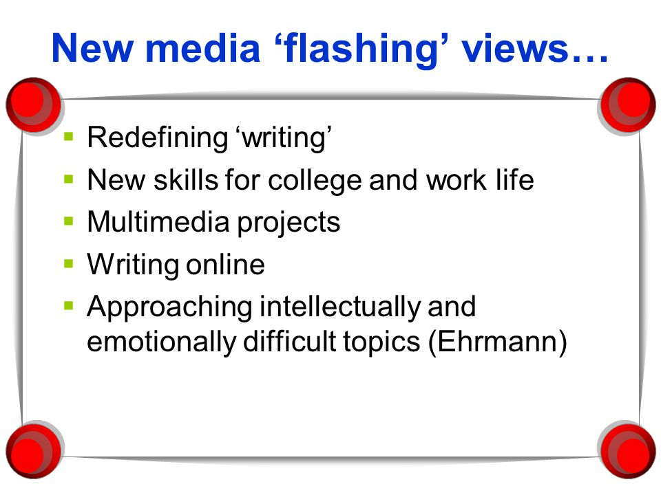 New media flashing views… Redefining writing New skills for college and work life Multimedia projects Writing online Approaching intellectually and emotionally difficult topics (Ehrmann)