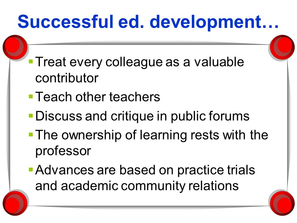 Successful ed. development… Treat every colleague as a valuable contributor Teach other teachers Discuss and critique in public forums The ownership o