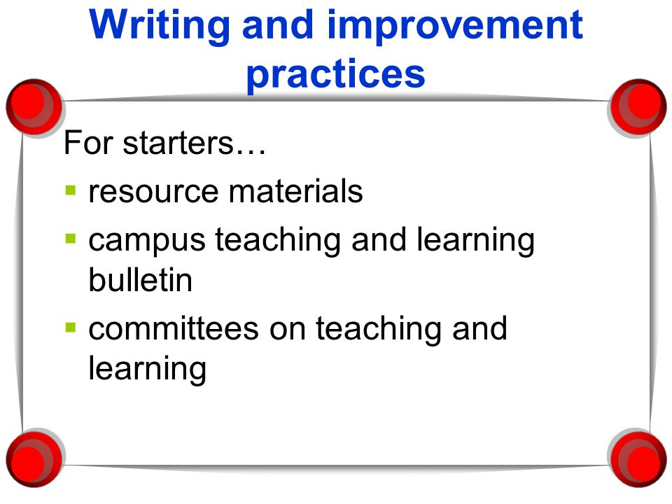 Writing and improvement practices For starters… resource materials campus teaching and learning bulletin committees on teaching and learning