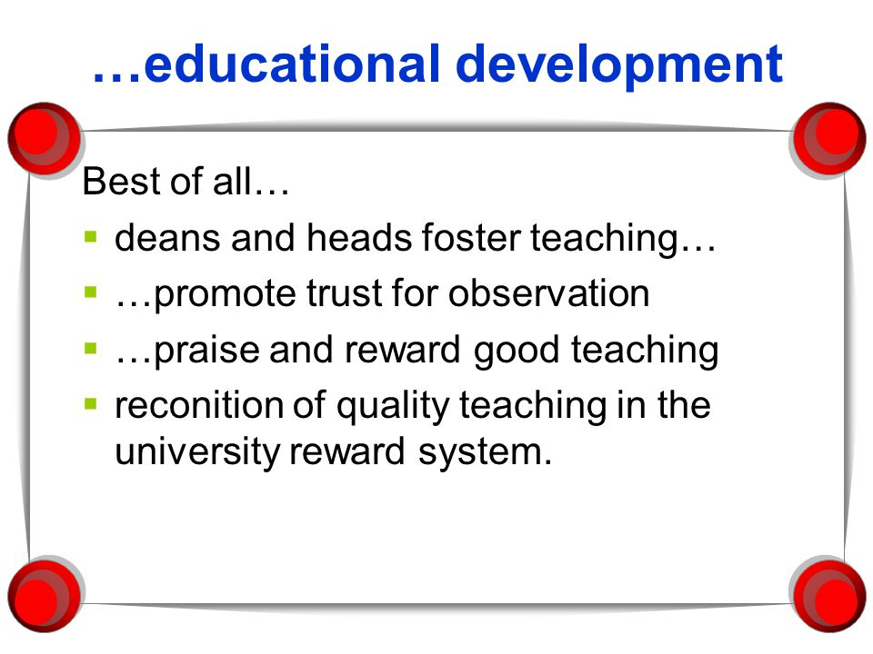 …educational development Best of all… deans and heads foster teaching… …promote trust for observation …praise and reward good teaching reconition of quality teaching in the university reward system.