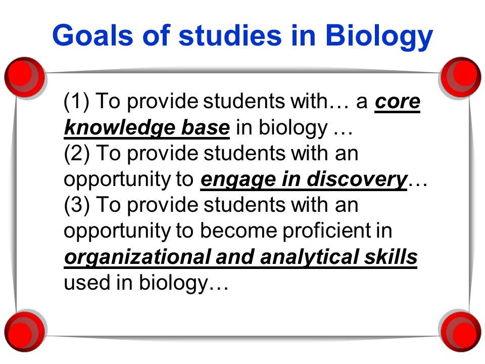 Goals of studies in Biology (1) To provide students with… a core knowledge base in biology … (2) To provide students with an opportunity to engage in discovery… (3) To provide students with an opportunity to become proficient in organizational and analytical skills used in biology…