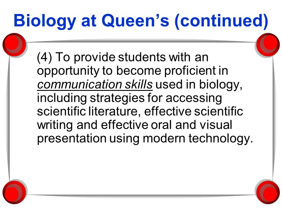Biology at Queens (continued) (4) To provide students with an opportunity to become proficient in communication skills used in biology, including stra