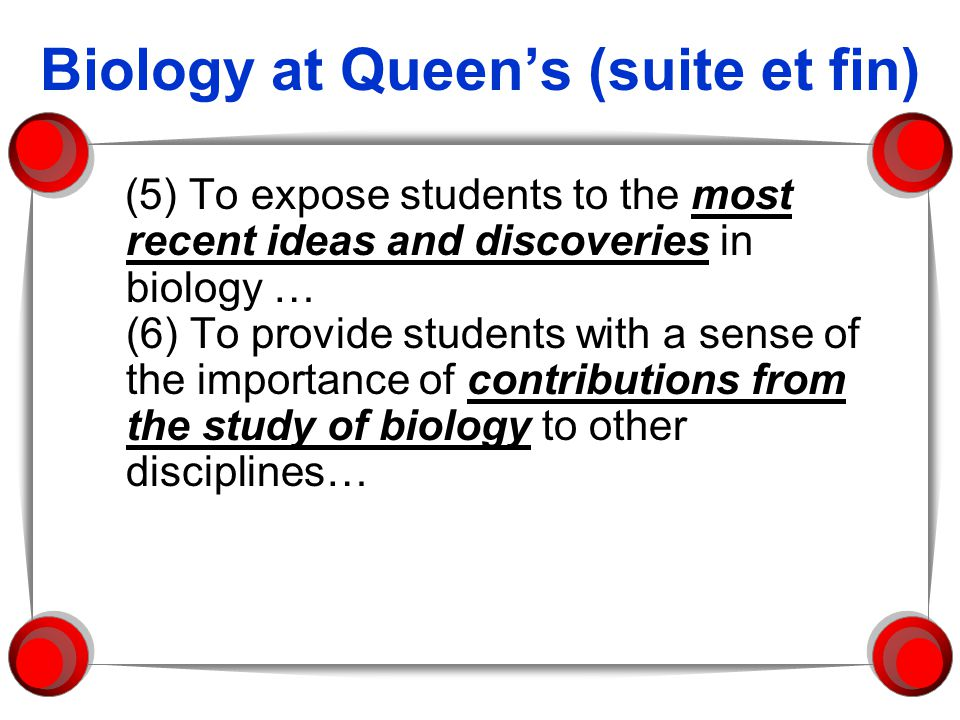 Biology at Queens (suite et fin) (5) To expose students to the most recent ideas and discoveries in biology … (6) To provide students with a sense of the importance of contributions from the study of biology to other disciplines…