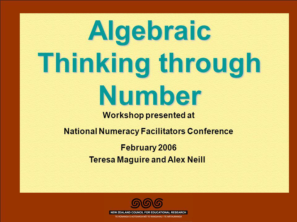 Teresa Maguire, Alex Neill February 2006 Algebraic Thinking through Number Workshop presented at National Numeracy Facilitators Conference February 2006 Teresa Maguire and Alex Neill