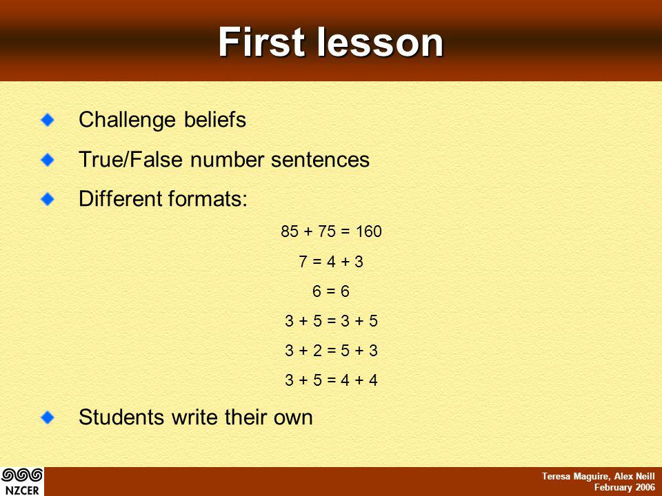 Teresa Maguire, Alex Neill February 2006 First lesson Challenge beliefs True/False number sentences Different formats: 85 + 75 = 160 7 = 4 + 3 6 = 6 3