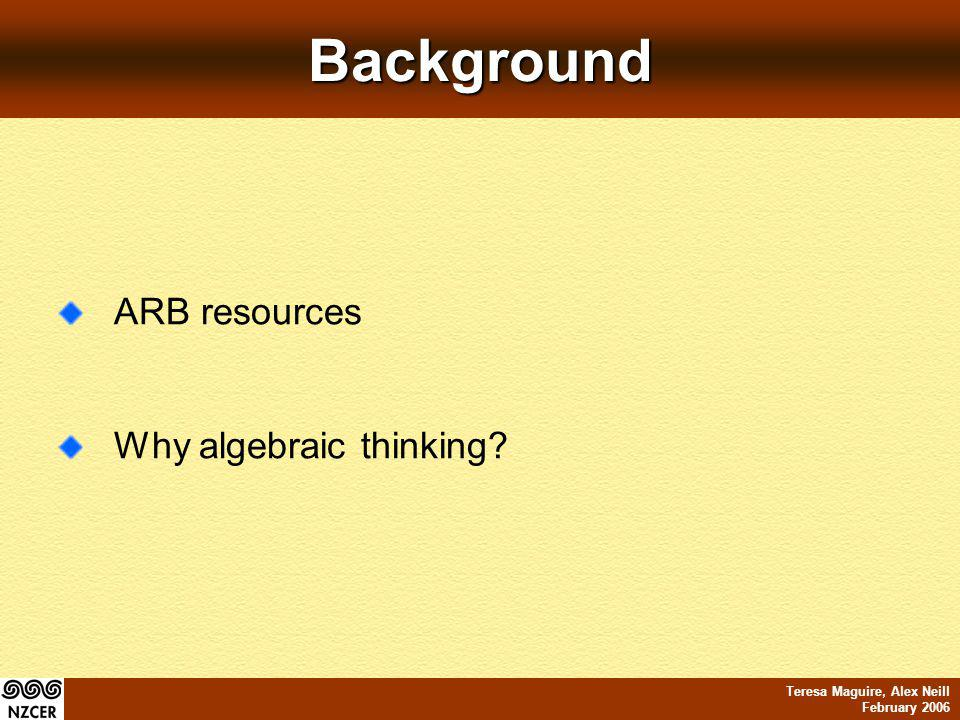 Teresa Maguire, Alex Neill February 2006Background ARB resources Why algebraic thinking?
