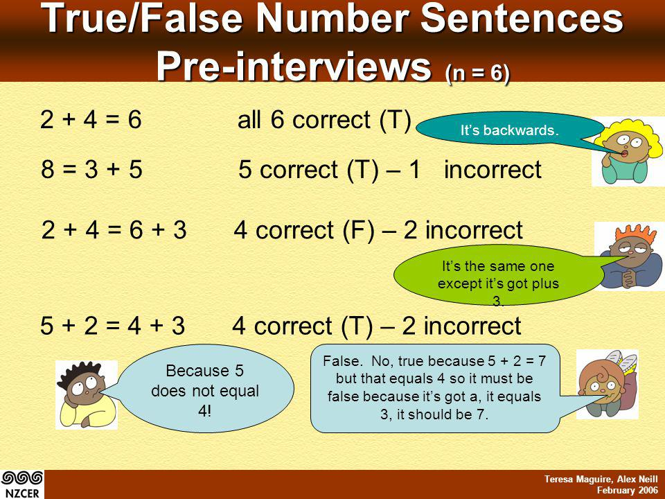 Teresa Maguire, Alex Neill February 2006 True/False Number Sentences Pre-interviews (n = 6) 5 + 2 = 4 + 34 correct (T) – 2 incorrect Its backwards. It