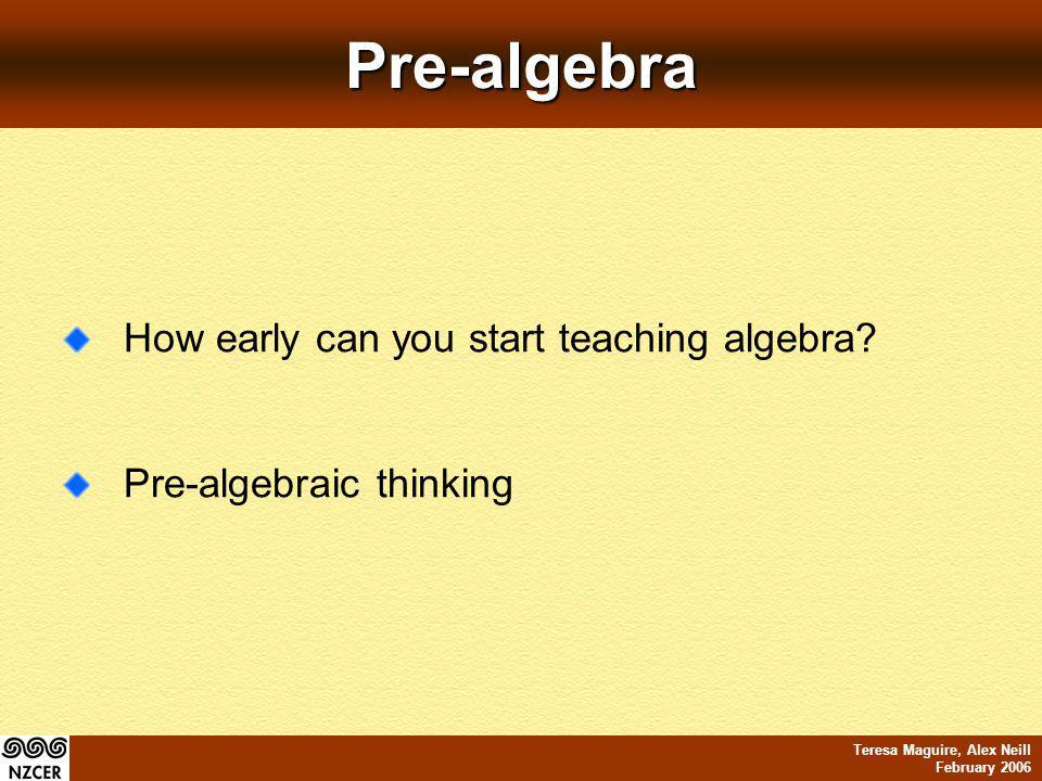 Teresa Maguire, Alex Neill February 2006Pre-algebra How early can you start teaching algebra.